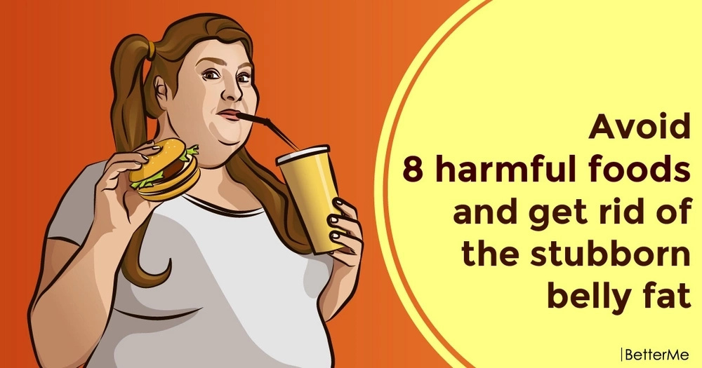 Avoid 8 harmful foods and get rid of the stubborn belly fat