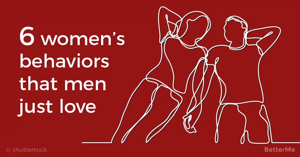 6 women's behaviors that men just love