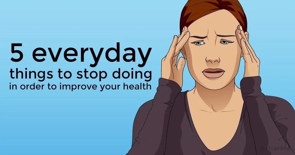 5 everyday things to stop doing in order to improve your health