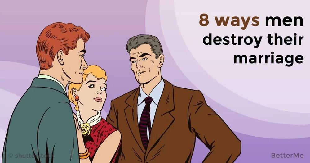 8 ways men destroy their marriage