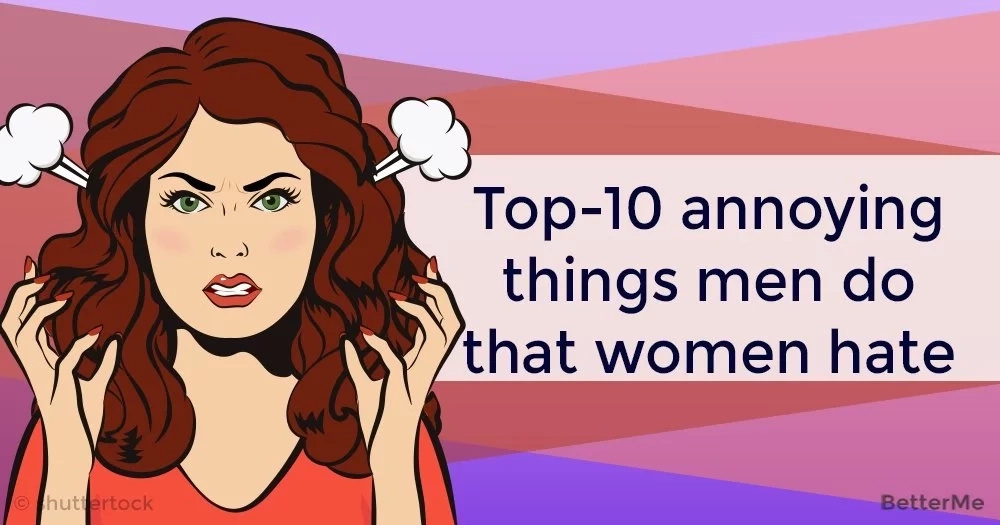 Top-10 annoying things men hate about women