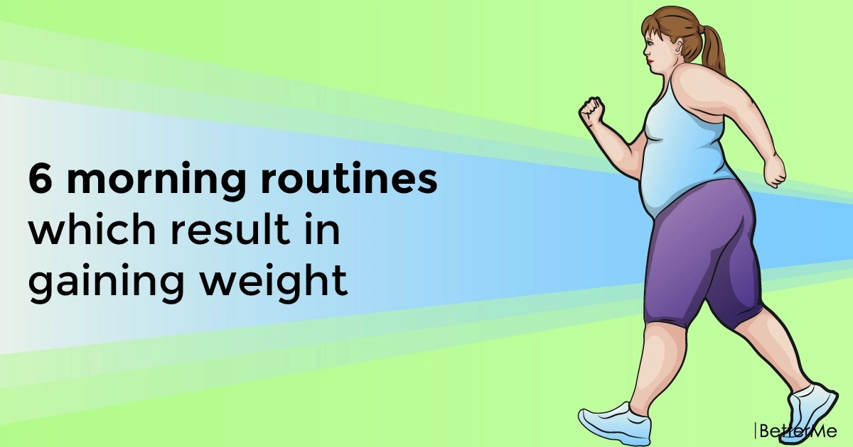 6 morning routines that cause weight gain