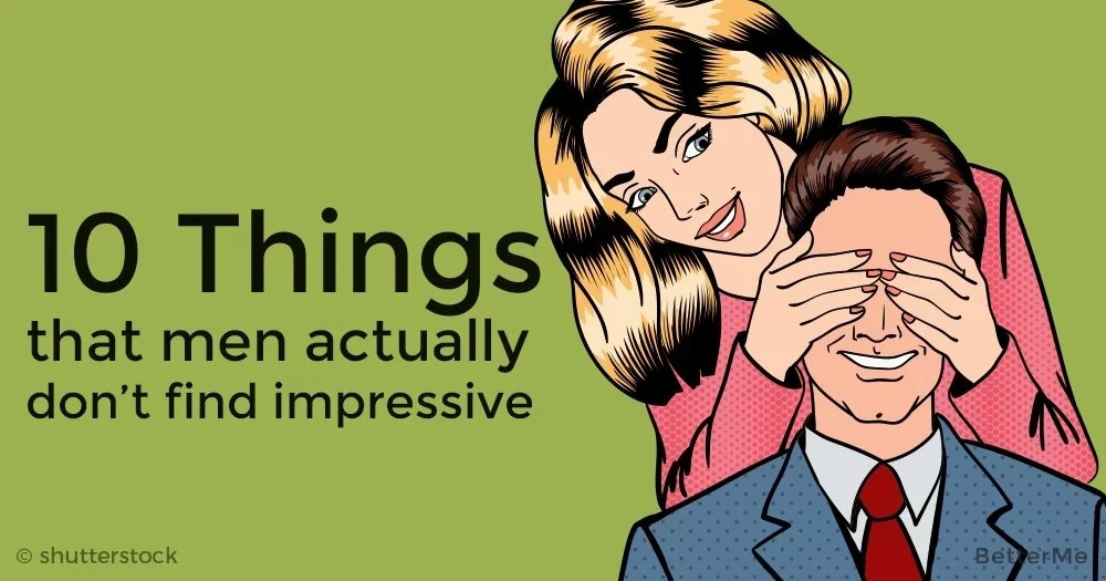 10 things that men actually don't find impressive