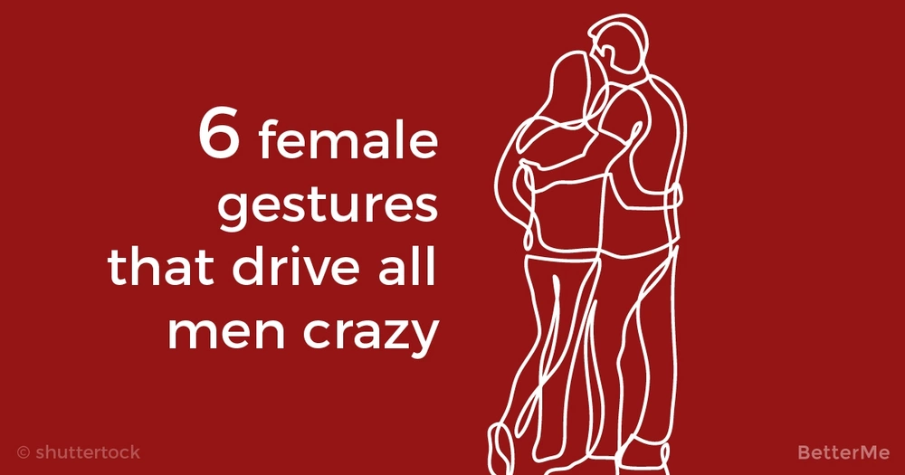 6 female gestures that drive all men crazy