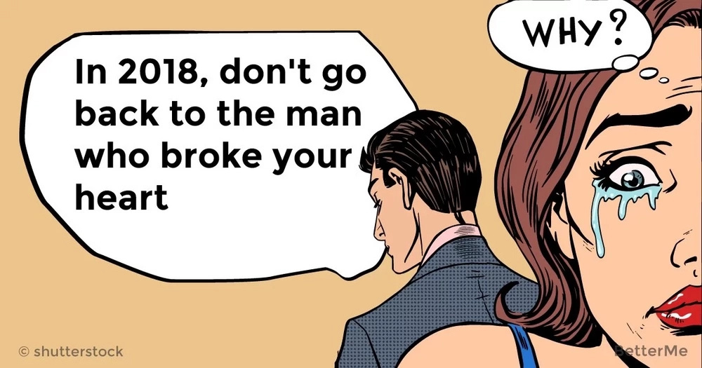 In 2018, don't go back to the man who broke your heart