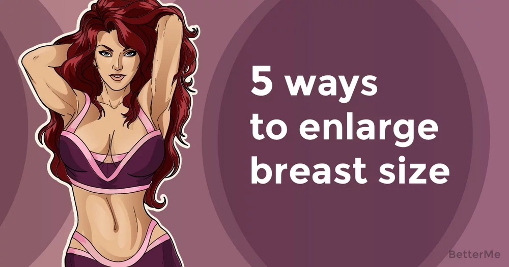 5 ways that can help you enlarge breast size