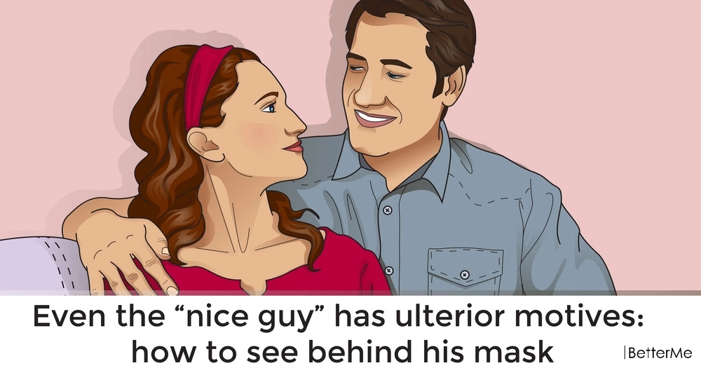 "Even the ""nice guy"" has ulterior motives: how to see behind his mask"