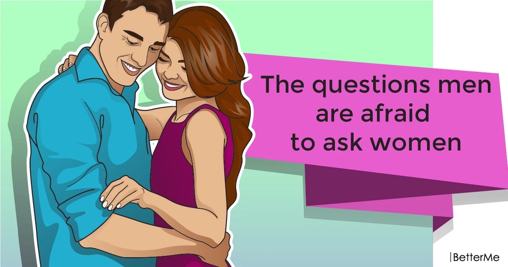 The questions men are afraid to ask women