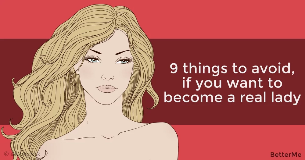 9 things to avoid, if you want to become a real lady