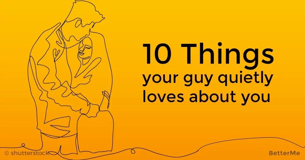 10 things guys quietly love about us