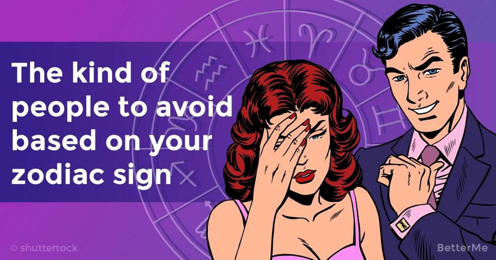 The kind of people you should avoid based on your zodiac sign