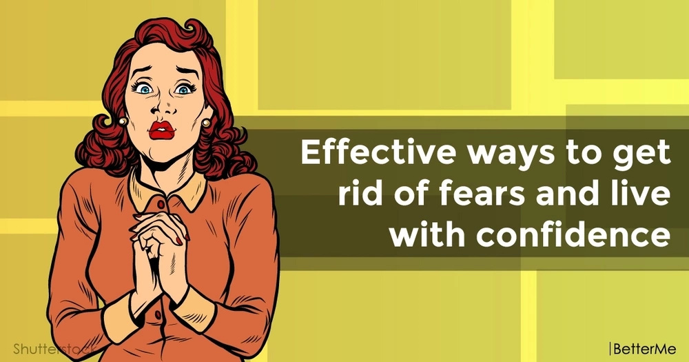 Effective ways to get rid of fears and live with confidence