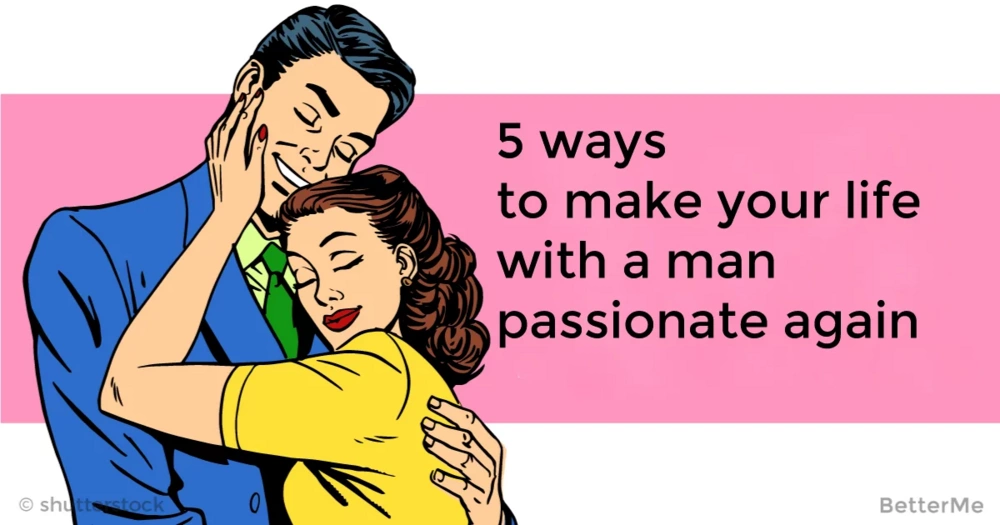 5 ways to make your life with a man passionate again