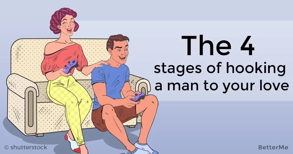 The 4 stages of hooking a man to love