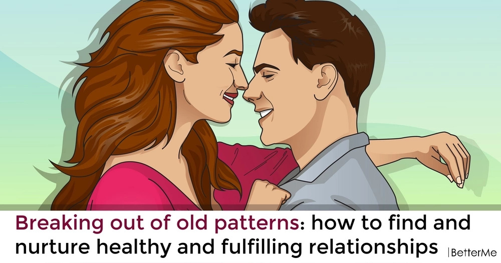 Breaking out of old patterns: how to find and nurture healthy and fulfilling relationships
