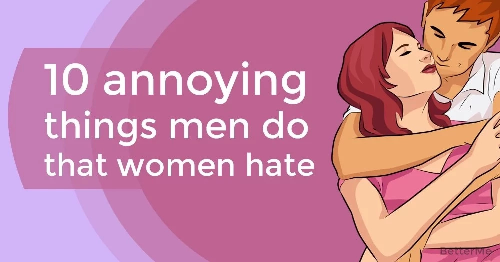 10 annoying things men do that women hate
