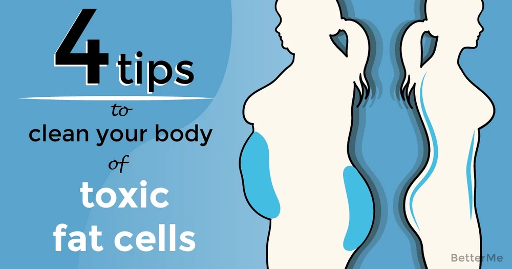 4 tips that can help clean your body of toxic fat cells