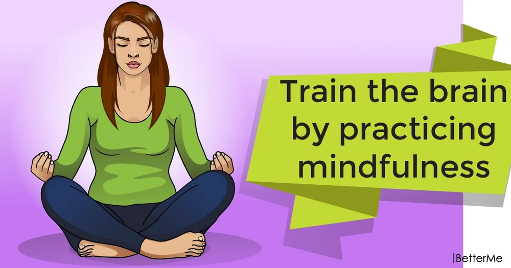 Train the brain by practicing mindfulness
