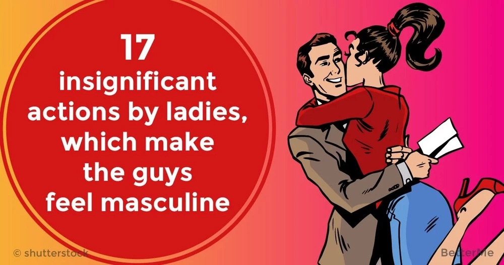 17 insignificant actions by ladies, which make the guys feel masculine