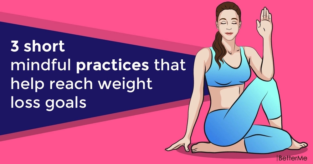 3 short mindful practices that help reach weight loss goals