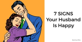 If there are at least 5 of these 7 signs in your relationship your husband is happy in marriage