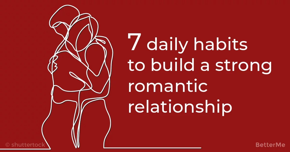 7 daily habits to build a strong romantic relationship