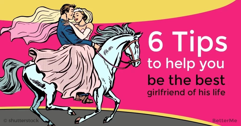 6 tips to help to be the best girlfriend of his life