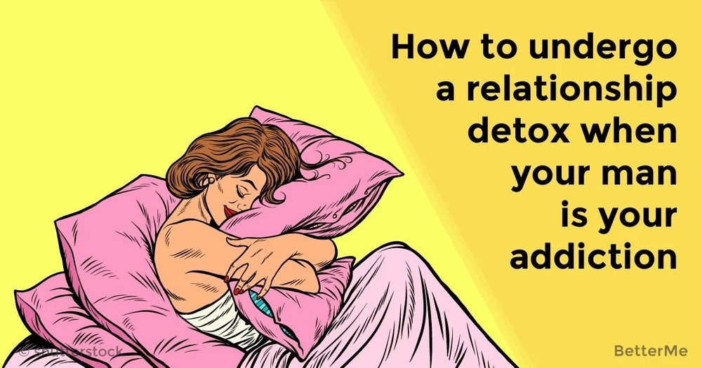 How to undergo a relationship detox when your man is your addiction