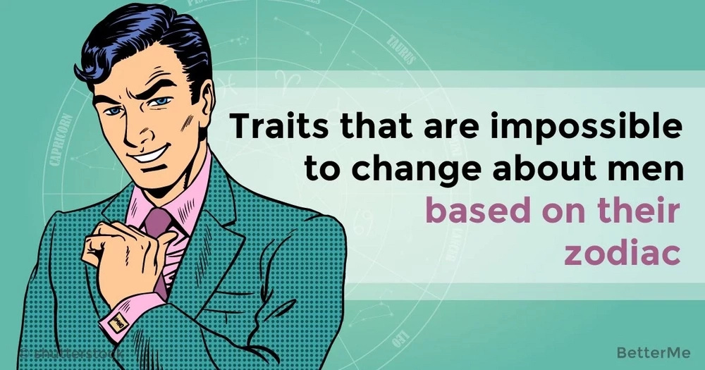 Traits that are impossible to change about men based on their zodiac
