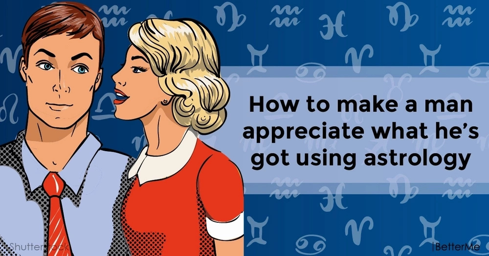How to make a man appreciate what he's got using astrology