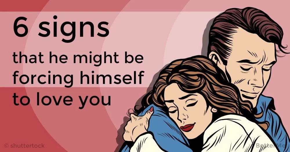 6 signs that he might be forcing himself to love you