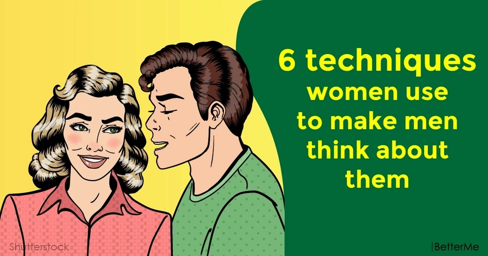 6 techniques women use to make men think about them