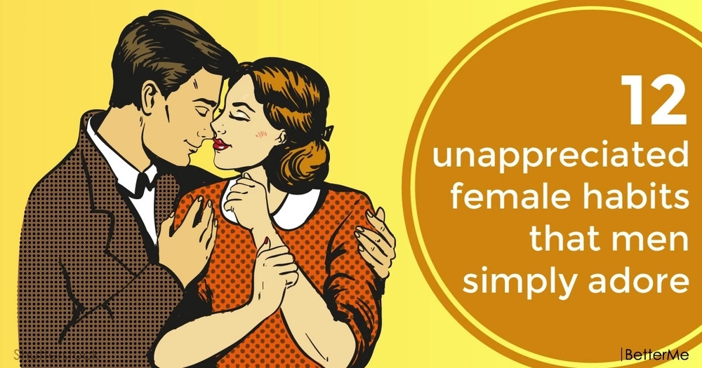 12 unappreciated female habits that men simply adore