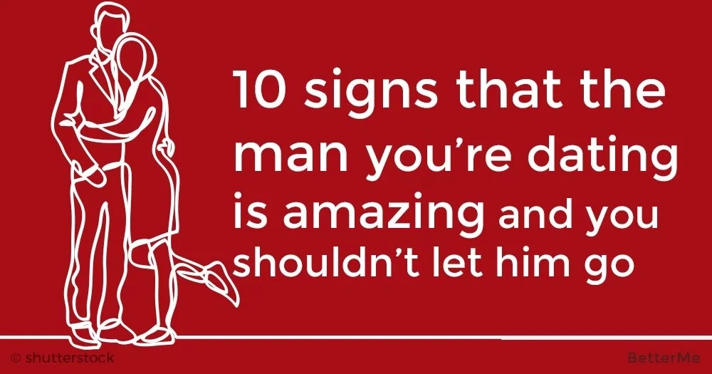 10 signs that the man you're dating is amazing and you shouldn't let him go