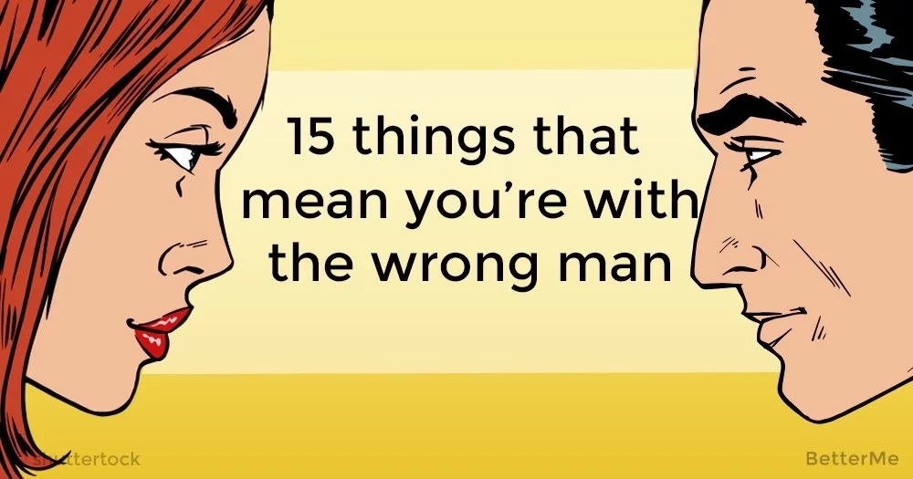 15 things that mean you're with the wrong man