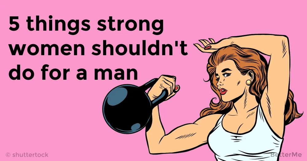 5 things strong women shouldn't do for a man