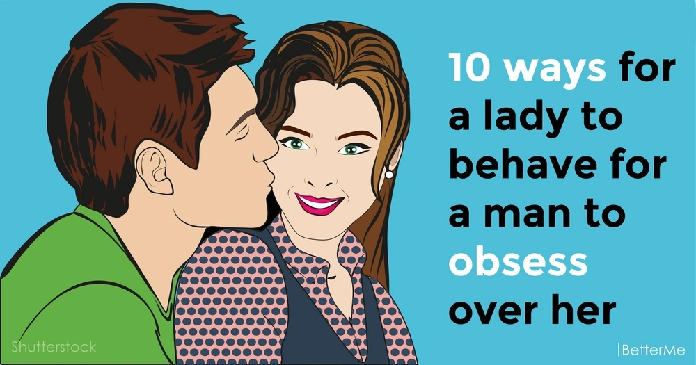 The top 10 ways for a lady to behave for a man to obsess over her