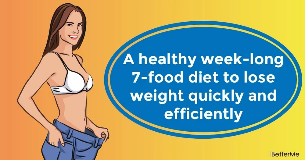 A healthy week-long 7-food diet to lose weight efficiently and quickly