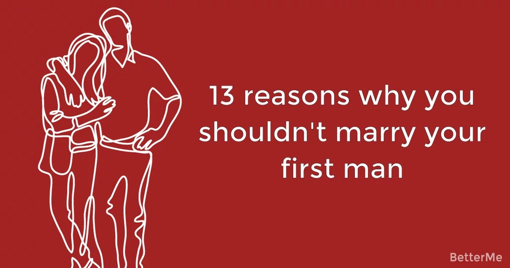 13 reasons why you shouldn't marry your first man