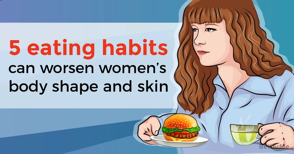 5 eating habits that can worsen women's body shape and skin