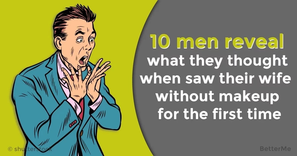 10 men reveal what they thought when saw their wife without makeup for the first time